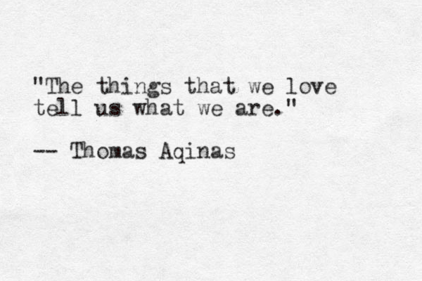 """""""The things that we love tell us what we are."""" -- Thomas Aqinas"""
