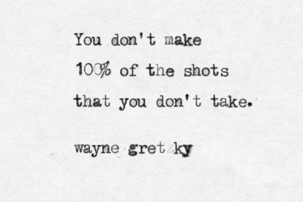 You don't make 100% of the shots that you don't take. wayne gretzky