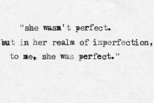 """she wasn't perfect. but in her realm of imperfection, to me, she was perfect."""