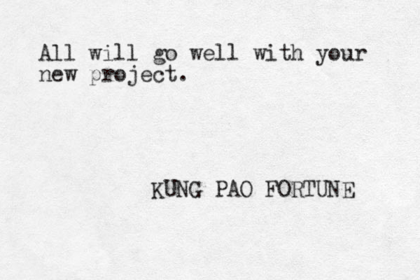 All will go well with your new project. KUNG PAO FORTUNE
