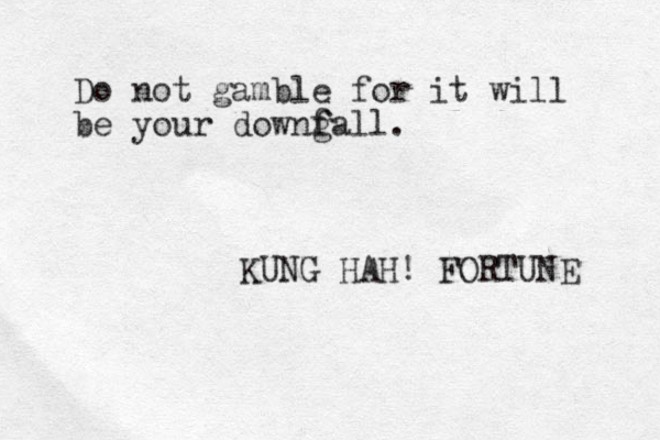 Do not gamble for it will be your downg f fall. KUNG HAH! FORTUNE