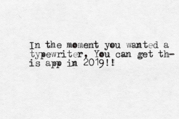 In the moment you wanted a typewriter, You can get th- is app in 2019!!