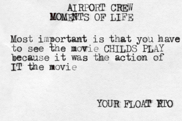 AIRPORT CREW MOMENTS OF LIFE Most important is that you have to see the movie CHILDS PLAY because it was the action of IT the movie YOUR FLOAT R YTO