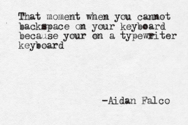 That moment when you cannot backspace on your keyboard because your on a typewriter keyboard -Aidan Falco