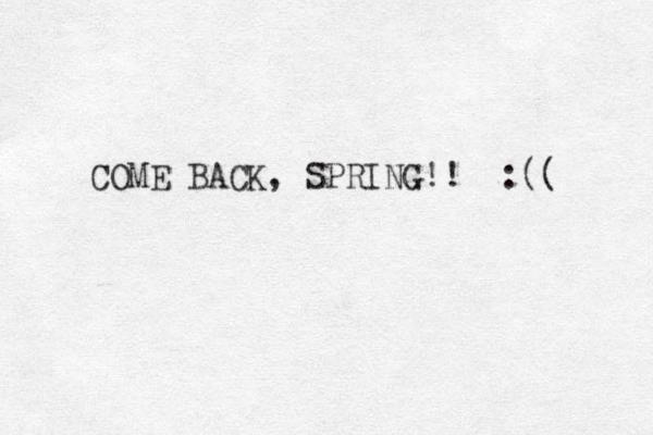 COME BACK, SPRING!! :((