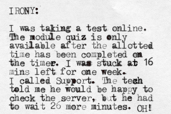 IRONY: I was tal king a test online. The module quiz z z is only available after the allotted time has been completed on the timee r r. I was stuck ar t t 16 mins left for one week. I called Support. The texh c ch told me he would be happy to check the server, but he had to wait 26 more minutes. OH!