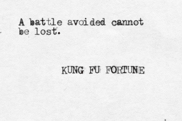 A battle avoided cannot be lost. KUNG FU FORTUNE