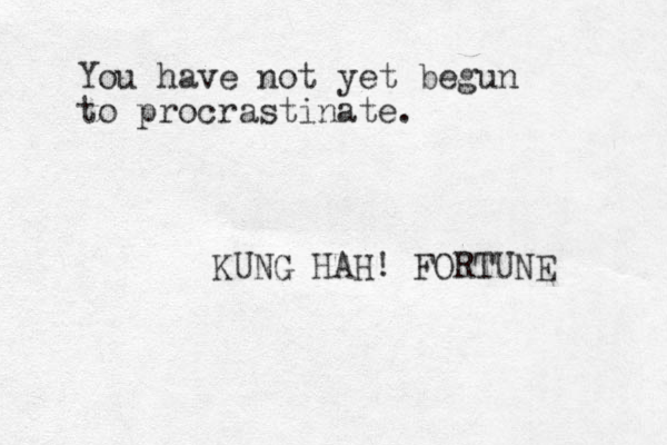 You have not yet begun to procrastinate. KUNG HAH! FORTUNE