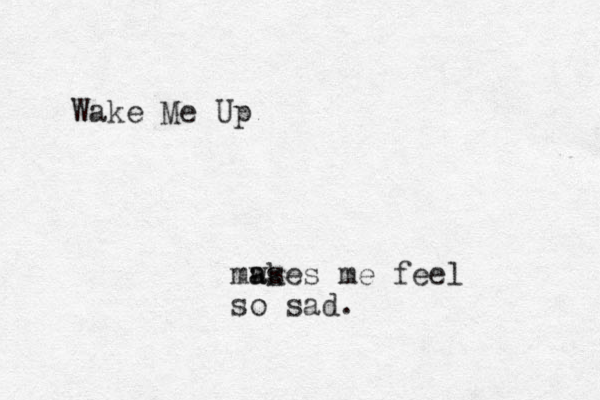 Wake Me Up ma ws akes me feel so sad.