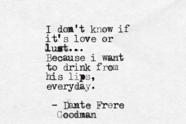 I don't know if it's love or lust... Because i want to drink from his lips, everyday. - Dante Frere Goodman