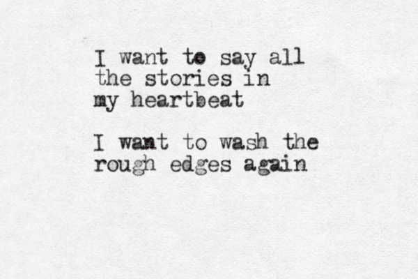 I want to say all the stories in my heartbeat I want to wash the rough edges again