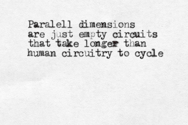 Paralell dimensions are just empty circuits that take longer than human circuitry to cycle