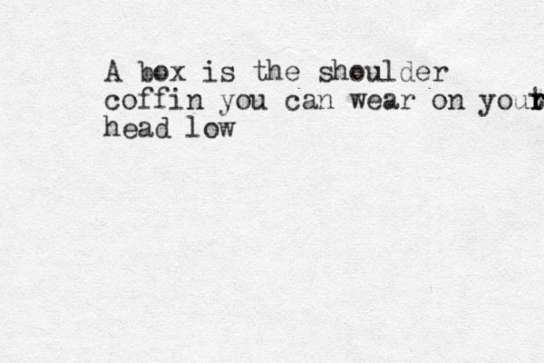A box is the shoulder coffin you can wear on yout r r r head low