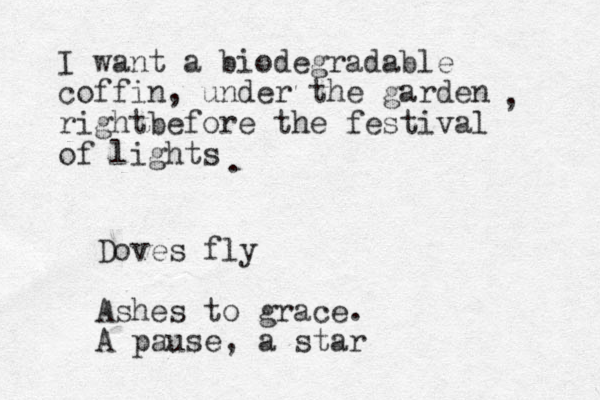 I want a biodegradable coffin, under the garden rightbefore the festival of lights , . Doves fly Ashes to grace. A pause, a star
