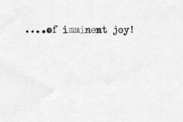 ....of imminent joy!