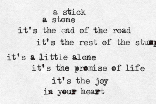 a stick a stone it's the end of the road it's the rest of the stump it's a little alone it's the promise of life it's the joy in your heart