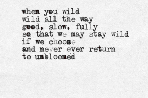 when you wild wild all the way good, slow, fully so that we may stay wild if we chooae s and never ever return to unbloomed