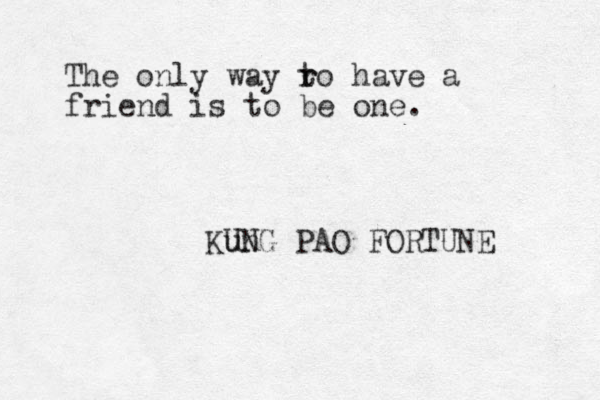 The only way ro t r have a friend is to be one. Kun UNG PAO FORTUNE