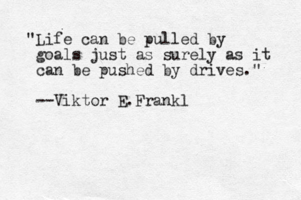 """Life can be pulled by goals just as surely as it can be pushed by drives."" --Viktor E.Frankl"