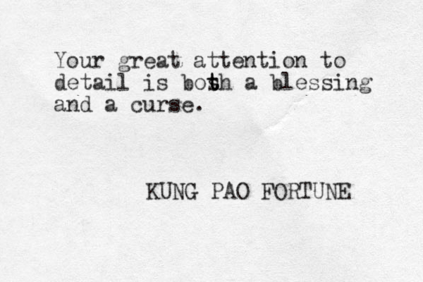 Your great attention to detail is bos t t th a blessing and a curse. KUNG PAO FORTUNE
