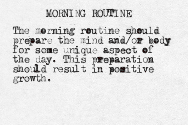 MORNING ROUTINE The morning routine should prepare the mind and/or body for some unique aspect of the day. This preparation should result in positive growth.