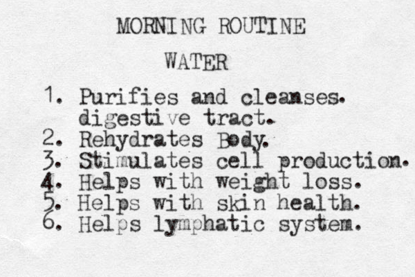 MORNING ROUTINE WATER 1. Purifies and cleanses digestive tract. 2. Rehydrates Body 3. Stimulates cell production 4. Helps with weight loss. 5. Helps with skin health. 6. Helps lymphatic system. . . .
