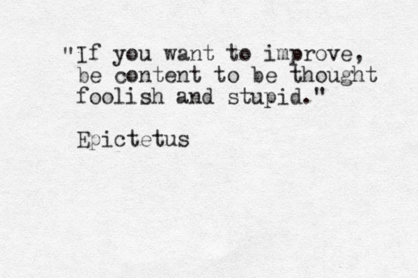 """ If you want to improve, be content to be thought foolish and stupid."" Epictetus"