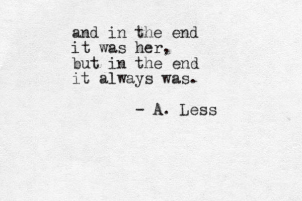 and in the end it was her, but in the end it always was. - A. Less