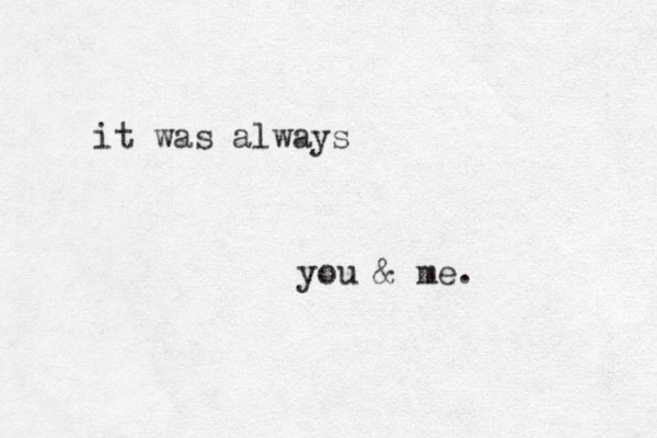it was always you & me.