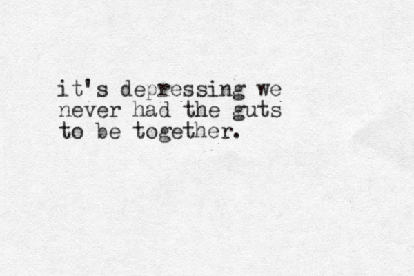 it's depressing we never had the guts to be together.