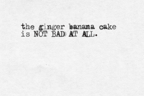 the ginger banana cake is NOT BAD AT ALL.
