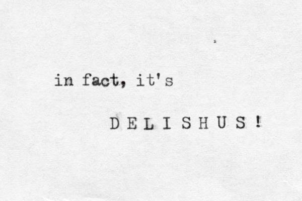 in fact, it's D E L I S H U S !