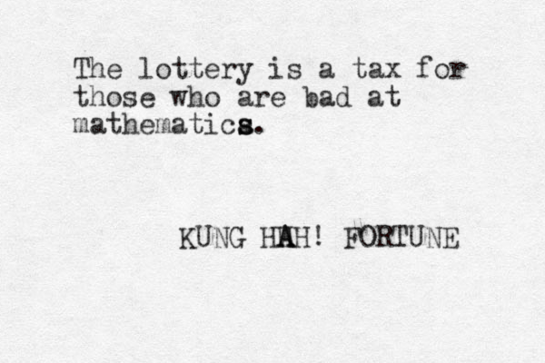 The lottery is a tax for those who are bad at mathematica s s. KUNG HH A AH! FORTUNE