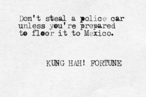 Don't steal a police car unless you're prepared to floor it to Mexico. KUNG HAH! FORTUNE