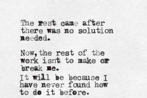 The rest came after there was no solution needed. Now the rest of the work isnt to make or break me. , It will be because I have never found how to do it before.