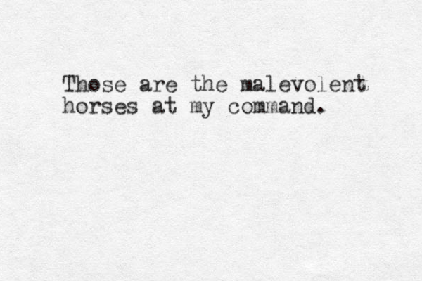 Those are the malevolent horses at my command.