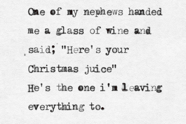 """One of my nephews handed me a glass of wine and said; """"Here's your Christmas juice"""" He's the one i'm leaving everything to."""