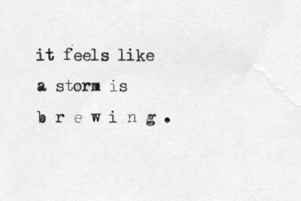 it feels like a storm is b r e w i n g .