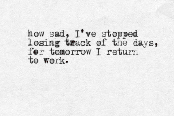 how sad, I've stopped losing track of the days, for tomorrow I return to work.