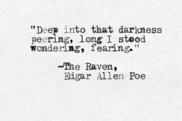 """Deep into that darkness peering, long I stood wondering, fearing."" -The Rave en, Edgar Allen Poe"