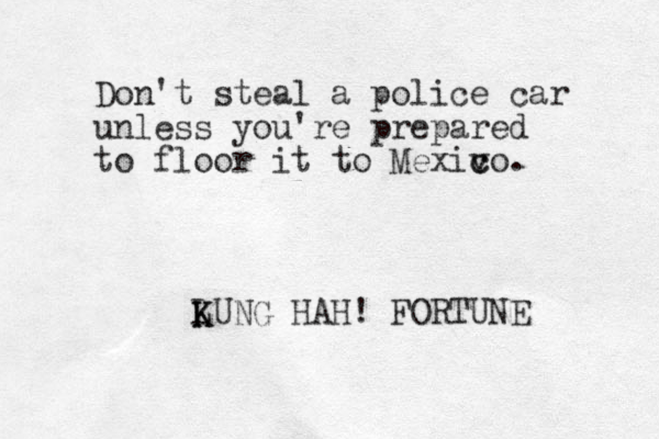 Don't steal a police car unless you're prepared to floor it to Mexiv c co. LUNG K K HAH! FORTUNE