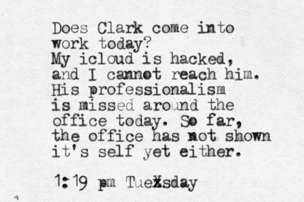 Does Clark come into work today? My icloud is hacked, and I cannot reach him. His professionalism is missed around the office today. So far, the office has not shown it's self yet either. 1:19 pm Tuez x Xsday