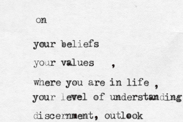your beliefs your values on where you are in life , , your level of understanding discernment, outlook