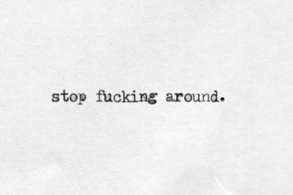 stop fucking around.