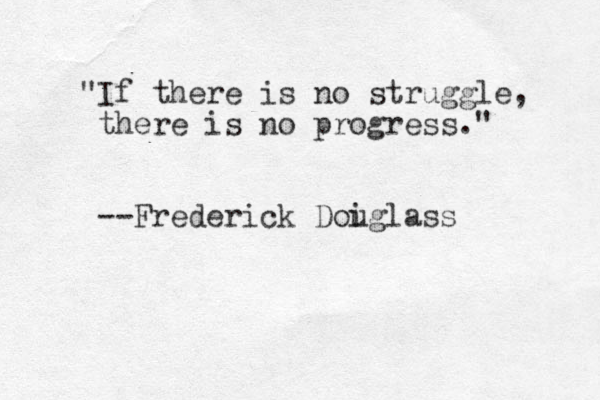 """""""If there is no struggle, there is no progress."""" --Frederick Doig u lass"""