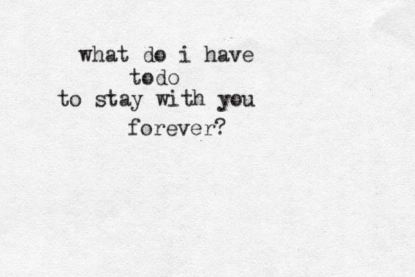 what do i have todo to stay with you forever?