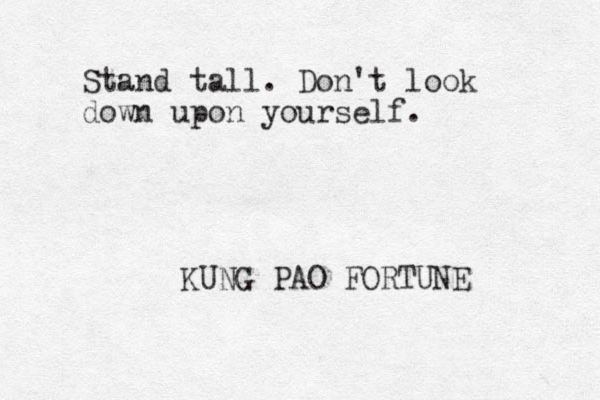 Stand tall. Don't look down upon yourself. KUNG PAO FORTUNE