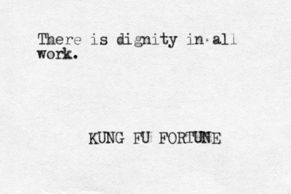 There is dignity in all work. KUNG FU FORTUNE