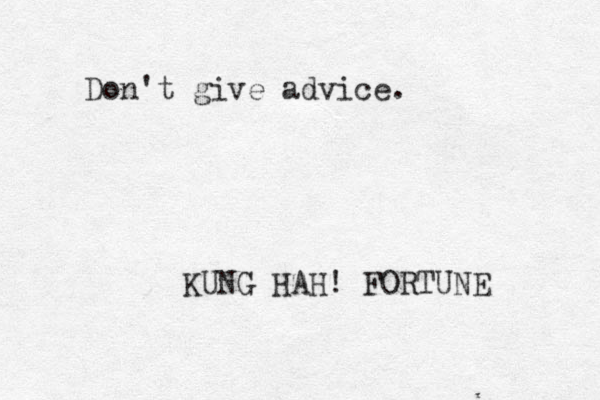 Don't give advice. KUNG HAH! FORTUNE