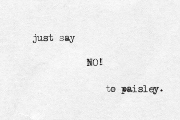 just say NO! to paisley.